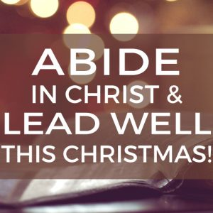 Abide in Christ & Lead Well This Christmas!