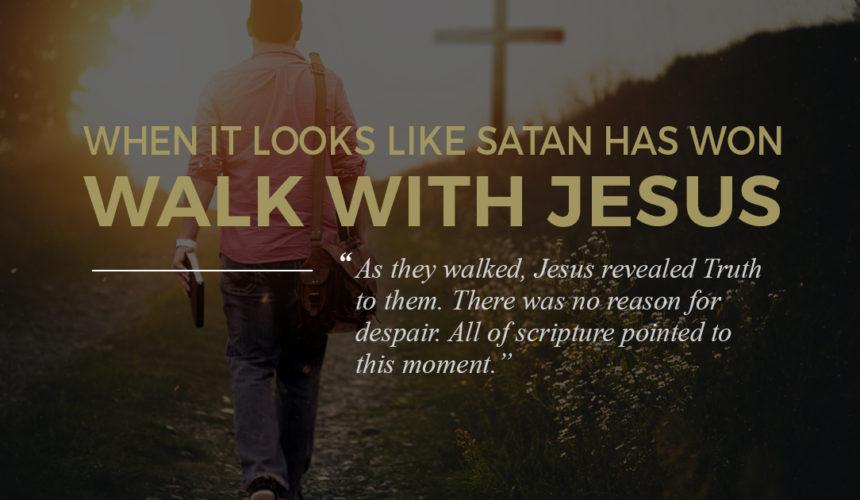 When It Looks Like Satan Has Won, Walk With Jesus…
